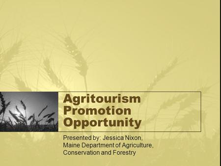 Agritourism Promotion Opportunity Presented by: Jessica Nixon, Maine Department of Agriculture, Conservation and Forestry.