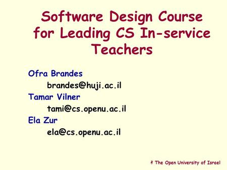 A The Open University of Israel Software Design Course for Leading CS In-service Teachers Ofra Brandes Tamar Vilner