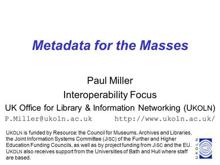 1 Metadata for the Masses Paul Miller Interoperability Focus UK Office for Library & Information Networking (U KOLN )