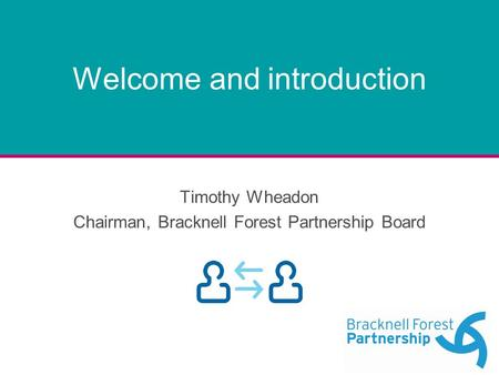 Welcome and introduction Timothy Wheadon Chairman, Bracknell Forest Partnership Board.