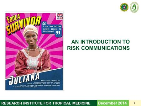 AN INTRODUCTION TO RISK COMMUNICATIONS December 2014 1 RESEARCH INSTITUTE FOR TROPICAL MEDICINE.
