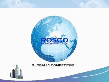 GLOBALLY COMPETITIVE. With more than 40 years of experience and expertise in the market, ROSCO MACHINE SHOP remains at the forefront of the industry in.