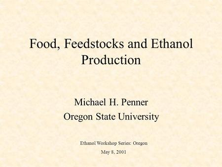Food, Feedstocks and Ethanol Production Michael H. Penner Oregon State University Ethanol Workshop Series: Oregon May 8, 2001.