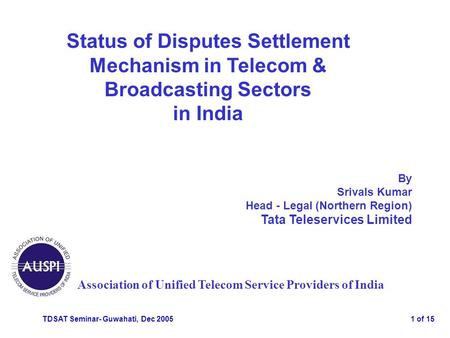 TDSAT Seminar- Guwahati, Dec 20051 of 15 Status of Disputes Settlement Mechanism in Telecom & Broadcasting Sectors in India Association of Unified Telecom.