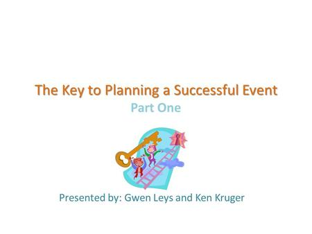 The Key to Planning a Successful Event The Key to Planning a Successful Event Part One Presented by: Gwen Leys and Ken Kruger.