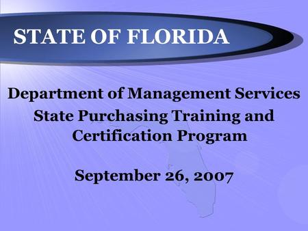 STATE OF FLORIDA Department of Management Services State Purchasing Training and Certification Program September 26, 2007.