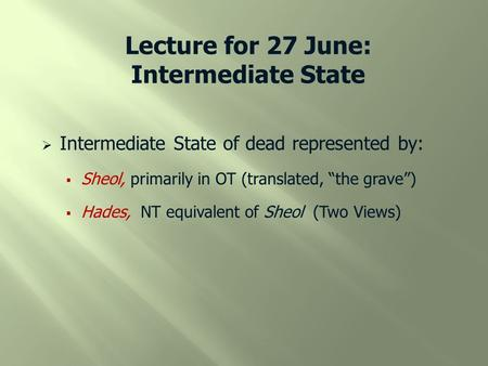 "Lecture for 27 June: Intermediate State  Intermediate State of dead represented by:  Sheol, primarily in OT (translated, ""the grave"")  Hades, NT equivalent."