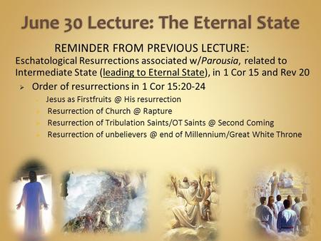 REMINDER FROM PREVIOUS LECTURE: Eschatological Resurrections associated w/Parousia, related to Intermediate State (leading to Eternal State), in 1 Cor.