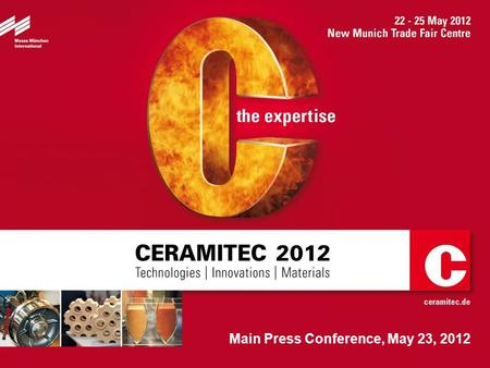 Main Press Conference, May 23, 2012. 2 A warm welcome to you ! CERAMITEC 2012 Technologies / Innovations / Materials May 22 to 25, 2012 Messe München.
