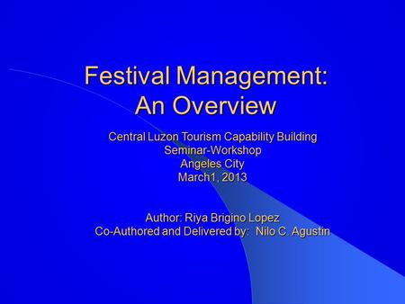 Festival Management: An Overview Central Luzon Tourism Capability Building Seminar-Workshop Angeles City March1, 2013 Author: Riya Brigino Lopez Co-Authored.