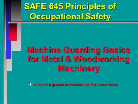 SAFE 645 Principles of Occupational Safety Machine Guarding Basics for Metal & Woodworking Machinery Click for a general introduction to this presentation.