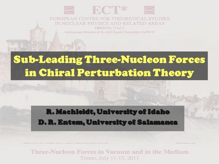 R. Machleidt, University of Idaho D. R. Entem, University of Salamanca Sub-Leading Three-Nucleon Forces in Chiral Perturbation Theory.