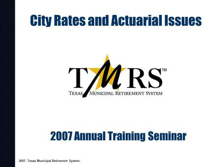 City Rates and Actuarial Issues 2007 Annual Training Seminar 2007, Texas Municipal Retirement System.