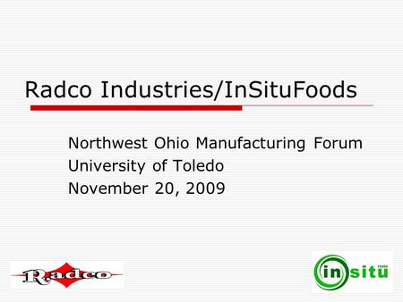 Radco Industries/InSituFoods Northwest Ohio Manufacturing Forum University of Toledo November 20, 2009.