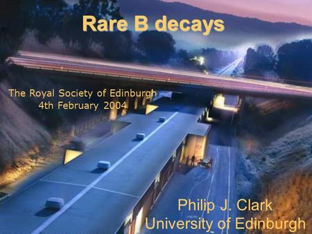 Philip J. Clark University of Edinburgh Rare B decays The Royal Society of Edinburgh 4th February 2004.