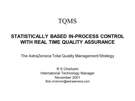 Bob Chisholm TQMS STATISTICALLY BASED IN-PROCESS CONTROL WITH REAL TIME QUALITY ASSURANCE The AstraZeneca Total Quality Management Strategy R S Chisholm.