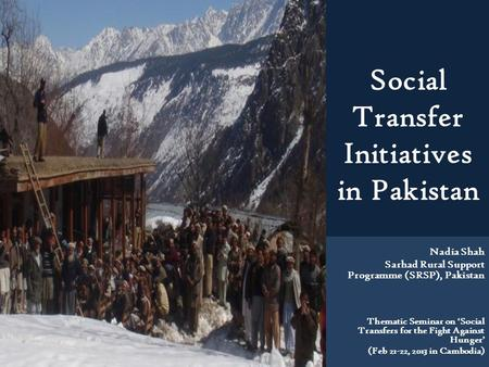 Social Transfer Initiatives in Pakistan Nadia Shah Sarhad Rural Support Programme (SRSP), Pakistan Thematic Seminar on 'Social Transfers for the Fight.