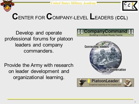 United States Military Academy 1 C L C C ENTER FOR C OMPANY-LEVEL L EADERS (CCL) Develop and operate professional forums for platoon leaders and company.