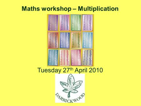 Maths workshop – Multiplication Tuesday 27 th April 2010.