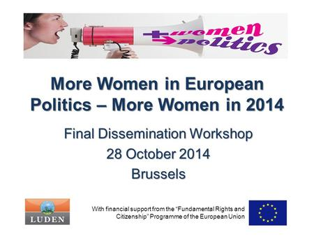 "More Women in European Politics – More Women in 2014 Final Dissemination Workshop 28 October 2014 Brussels With financial support from the ""Fundamental."