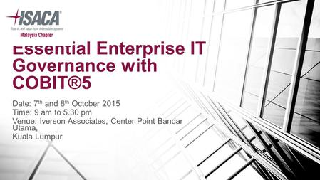 Essential Enterprise IT Governance with COBIT®5 Date: 7 th and 8 th October 2015 Time: 9 am to 5.30 pm Venue: Iverson Associates, Center Point Bandar Utama,