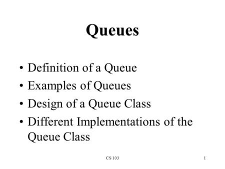 CS 1031 Queues Definition of a Queue Examples of Queues Design of a Queue Class Different Implementations of the Queue Class.