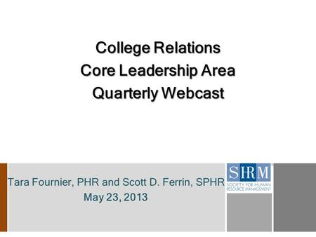Tara Fournier, PHR and Scott D. Ferrin, SPHR May 23, 2013 College Relations Core Leadership Area Quarterly Webcast.