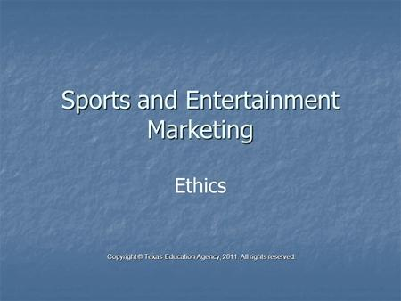 Sports and Entertainment Marketing Ethics Copyright © Texas Education Agency, 2011. All rights reserved. Copyright © Texas Education Agency, 2011. All.