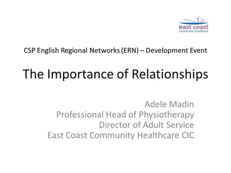 CSP English Regional Networks (ERN) – Development Event The Importance of Relationships Adele Madin Professional Head of Physiotherapy Director of Adult.