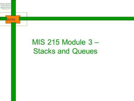 ISOM MIS 215 Module 3 – Stacks and Queues. ISOM Where are we? 2 Intro to Java, Course Java lang. basics Arrays Introduction NewbieProgrammersDevelopersProfessionalsDesigners.