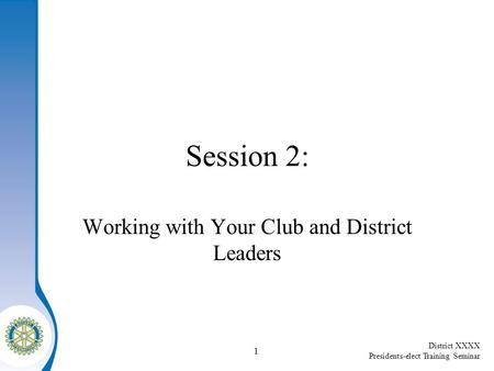 District XXXX Presidents-elect Training Seminar 1 Session 2: Working with Your Club and District Leaders.