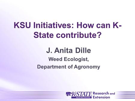 KSU Initiatives: How can K- State contribute? J. Anita Dille Weed Ecologist, Department of Agronomy.