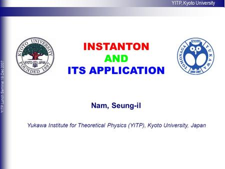 INSTANTON AND ITS APPLICATION Nam, Seung-il Yukawa Institute for Theoretical Physics (YITP), Kyoto University, Japan YITP, Kyoto University YITP Lunch.