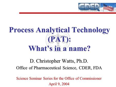 D. Christopher Watts, Ph.D. Office of Pharmaceutical Science, CDER, FDA Science Seminar Series for the Office of Commissioner April 9, 2004 Process Analytical.