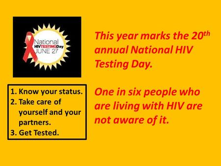 This year marks the 20 th annual National HIV Testing Day. One in six people who are living with HIV are not aware of it. 1.Know your status. 2.Take care.