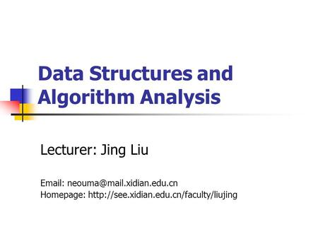 Data Structures and Algorithm Analysis Lecturer: Jing Liu   Homepage: