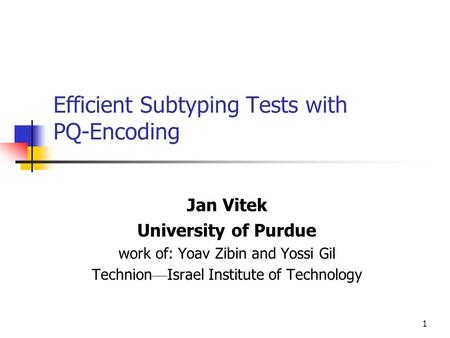 1 Efficient Subtyping Tests with PQ-Encoding Jan Vitek University of Purdue work of: Yoav Zibin and Yossi Gil Technion — Israel Institute of Technology.