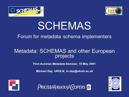 PwC SCHEMAS Forum for metadata schema implementers Metadata: SCHEMAS and other European projects First Austrian Metadata Seminar, 18 May 2001 Michael Day,