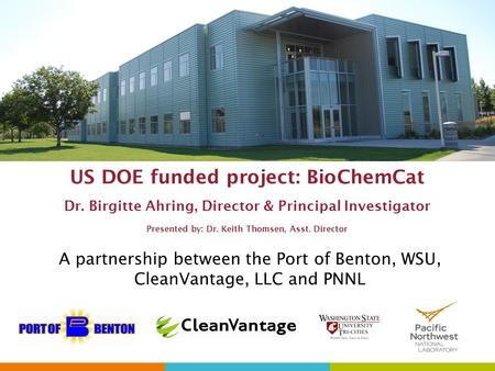 US DOE funded project: BioChemCat Dr. Birgitte Ahring, Director & Principal Investigator Presented by: Dr. Keith Thomsen, Asst. Director A partnership.