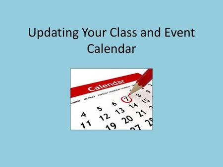 "Updating Your Class and Event Calendar. The ""CW"" – Compelling Why For marketing purposes, we can actively promote your classes via email, etc. by sending."