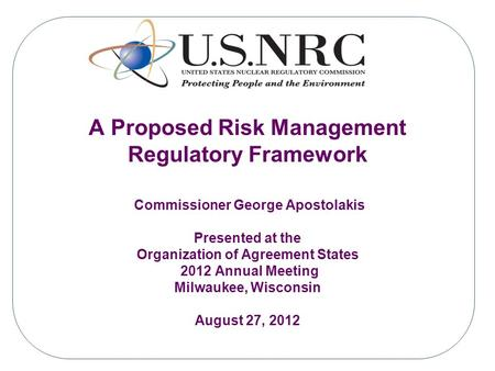 A Proposed Risk Management Regulatory Framework Commissioner George Apostolakis Presented at the Organization of Agreement States 2012 Annual Meeting Milwaukee,