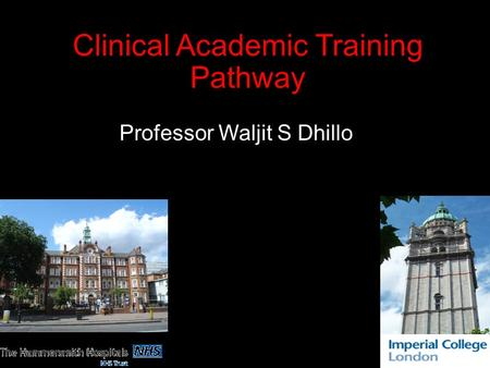 Clinical Academic Training Pathway Dr Professor Waljit S Dhillo.
