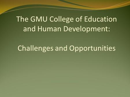 The GMU College of Education and Human Development: Challenges and Opportunities.