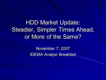 HDD Market Update: Steadier, Simpler Times Ahead, or More of the Same? November 7, 2007 IDEMA Analyst Breakfast.