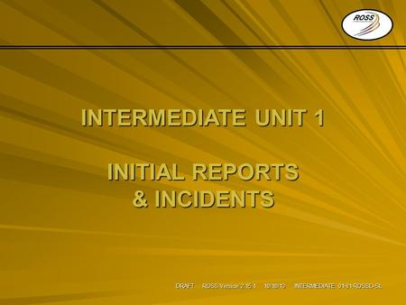 DRAFT ROSS Version 2.15.1 10/18/13 INTERMEDIATE 01-01-ROSSD-SL INTERMEDIATE UNIT 1 INITIAL REPORTS & INCIDENTS.