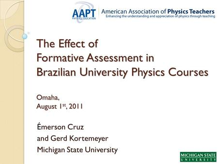 The Effect of Formative Assessment in Brazilian University Physics Courses Omaha, August 1 st, 2011 Émerson Cruz and Gerd Kortemeyer Michigan State University.