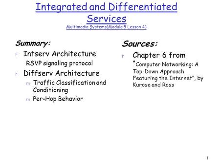 1 Integrated and Differentiated Services Multimedia Systems(Module 5 Lesson 4) Summary: r Intserv Architecture RSVP signaling protocol r Diffserv Architecture.