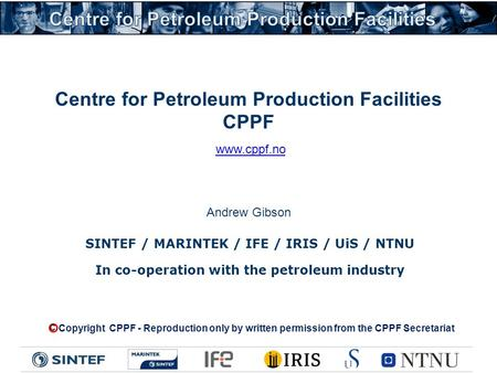 Centre for Petroleum Production Facilities CPPF SINTEF / MARINTEK / IFE / IRIS / UiS / NTNU In co-operation with the petroleum industry Copyright CPPF.