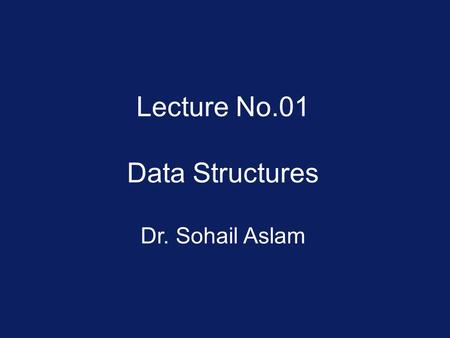 Lecture No.01 Data Structures Dr. Sohail Aslam. Data Structures  Prepares the students for (and is a prerequisite for) the more advanced material students.