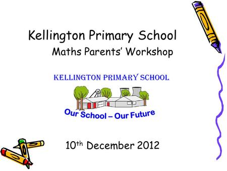 Kellington Primary School Maths Parents' Workshop 10 th December 2012.